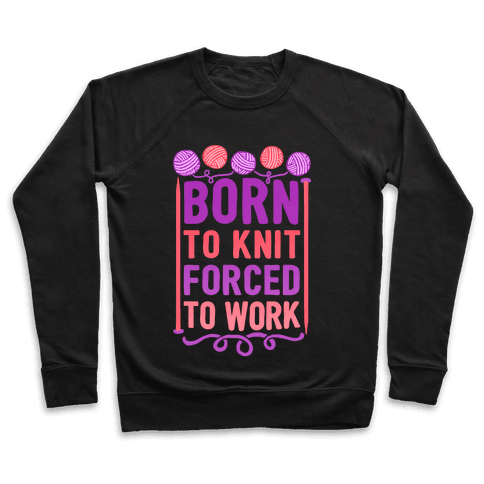 Born To Knit Forced To Work Pullover