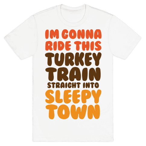 I'm Gonna Ride This Turkey Train Straight Into Sleepy Town Mens T-Shirt
