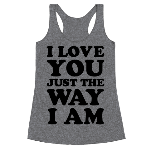 I Love You Just The Way I Am Racerback Tank Top