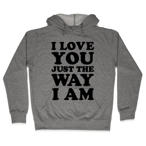 I Love You Just The Way I Am Hooded Sweatshirt