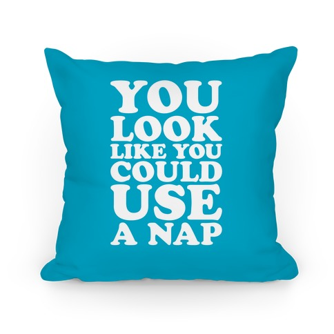 You Look Like You Could Use A Nap Pillow
