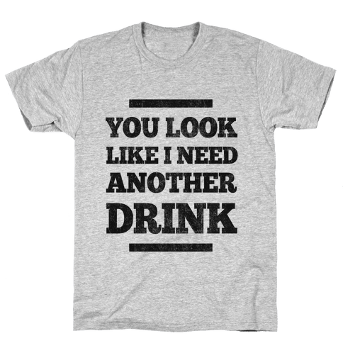 You Look Like I Need Another Drink Mens T-Shirt