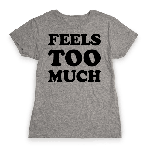 Feels Too Much Womens T-Shirt