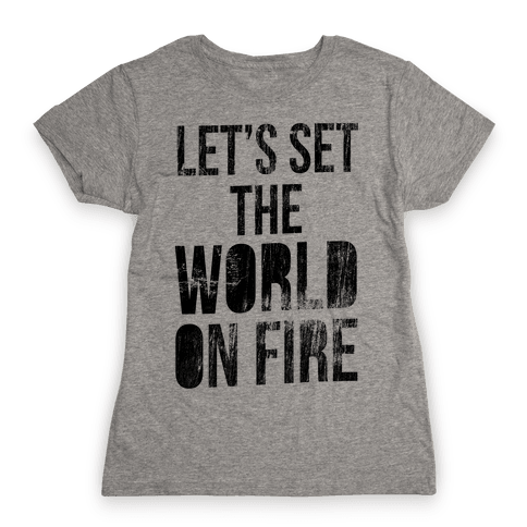 Let's Set the World on Fire Womens T-Shirt