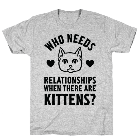Who Needs Relationships When There Are Kittens Mens T-Shirt