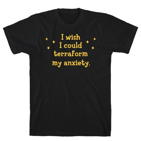 I Wish I Could Terraform My Anxiety T-Shirt