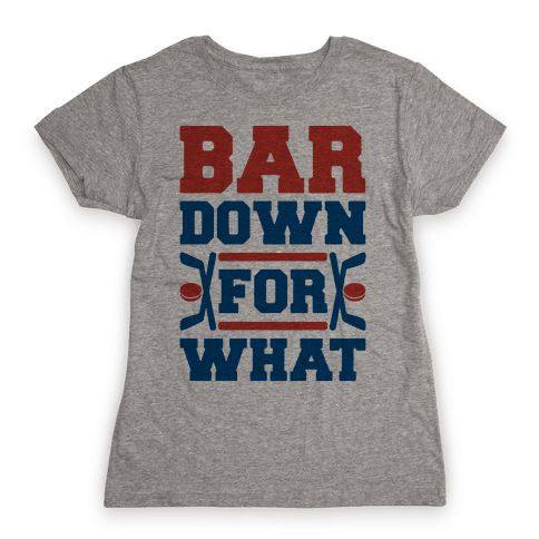 Bar Down For What Womens T-Shirt
