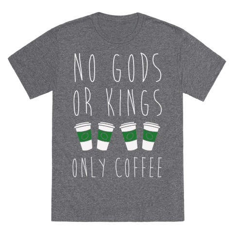 No Gods Or Kings Only Coffee T-Shirt