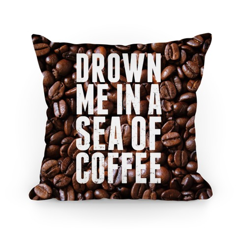 Drown Me In A Sea Of Coffee Pillow