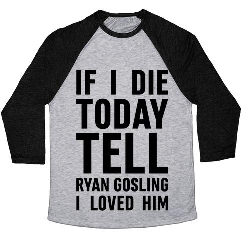 If I Die Today Tell Ryan Gosling I Loved Him Baseball Tee