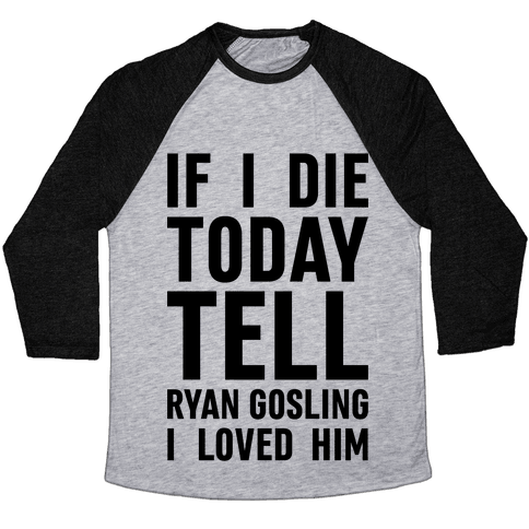 If I Die Today Tell Ryan Gosling I Loved Him Baseball Tee