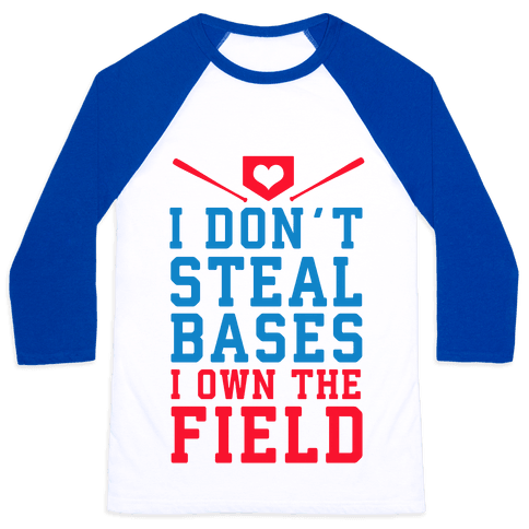 I Don't Steal Bases. I Own the Field! Baseball Tee