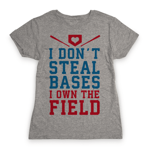 I Don't Steal Bases. I Own the Field! Womens T-Shirt