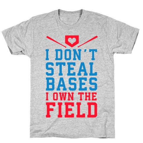 I Don't Steal Bases. I Own the Field! T-Shirt