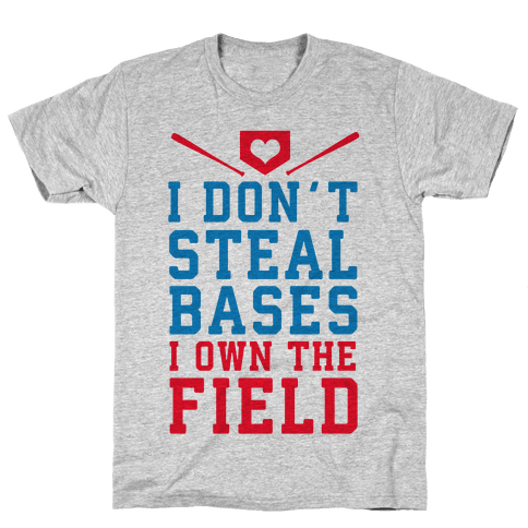 I Don't Steal Bases. I Own the Field! Mens T-Shirt