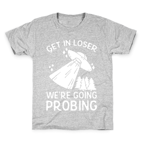 Get In Loser We're Going Probing Kids T-Shirt