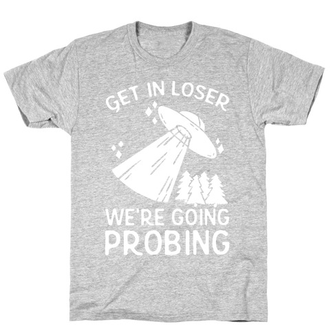 Get In Loser We're Going Probing Mens T-Shirt