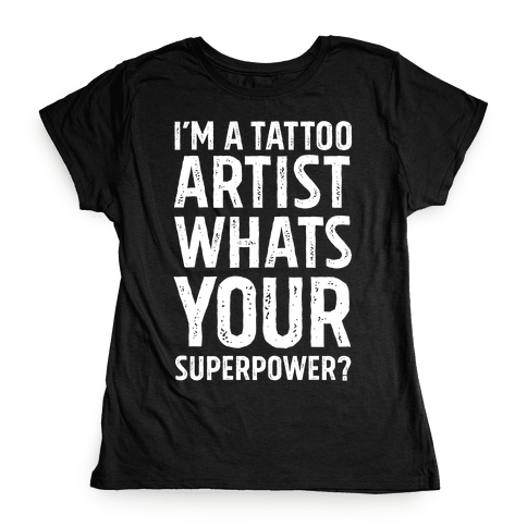 I'm A Tattoo Artist, What's Your Superpower? Womens T-Shirt