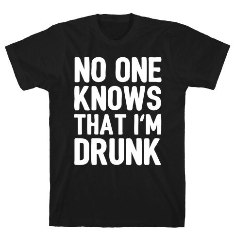 No One Knows That I'm Drunk Mens T-Shirt