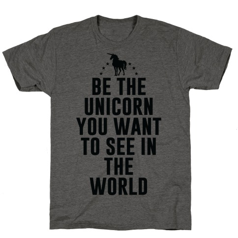 Be The Unicorn You Want To See In The World T-Shirt
