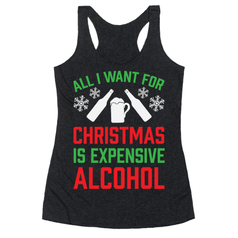 All I Want For Christmas Is Expensive Alcohol Racerback Tank Top