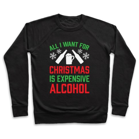 All I Want For Christmas Is Expensive Alcohol Pullover