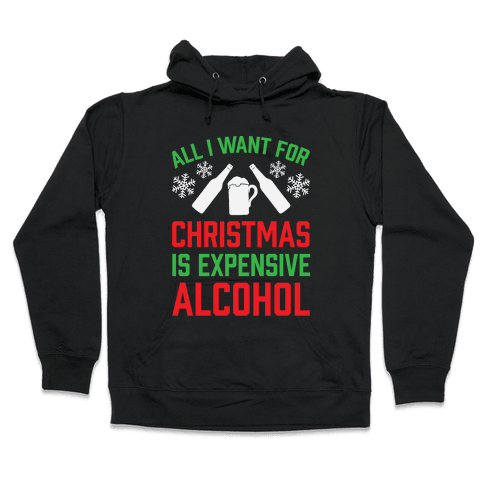 All I Want For Christmas Is Expensive Alcohol Hooded Sweatshirt