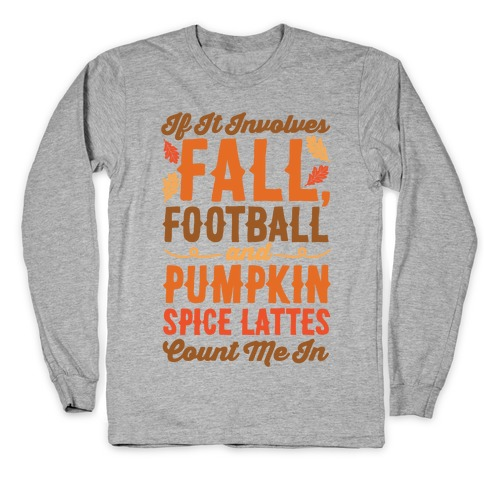 If It Involves Fall Football and Pumpkin Spice Lattes Count Me In Long Sleeve T-Shirt