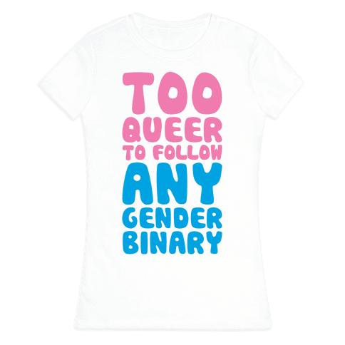 Too Queer To Follow Any Gender Binary Womens T-Shirt