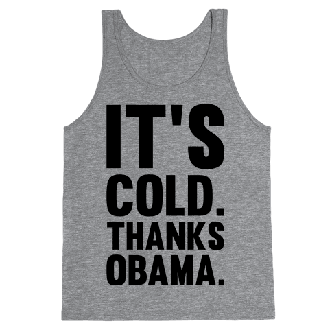 It's Cold. Thanks Obama. Tank Top