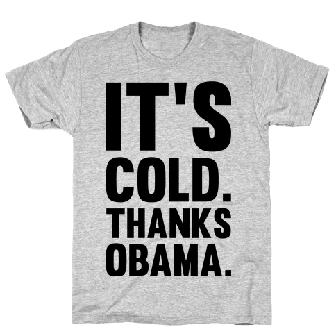 It's Cold. Thanks Obama. Mens T-Shirt
