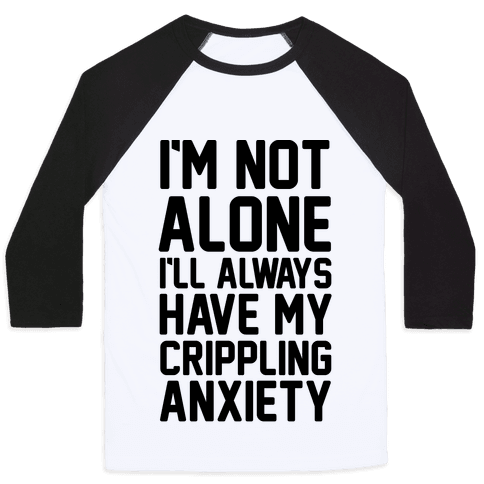 I'm Not Alone I'll Always Have My Crippling Anxiety