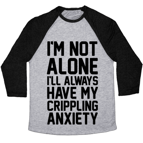 I'm Not Alone I'll Always Have My Crippling Anxiety Baseball Tee