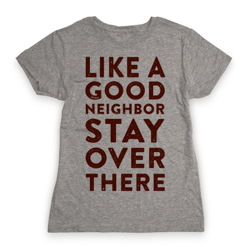 Like a Good Neighbor Stay Over There Womens T-Shirt