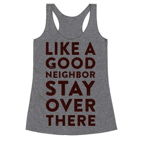Like a Good Neighbor Stay Over There Racerback Tank Top