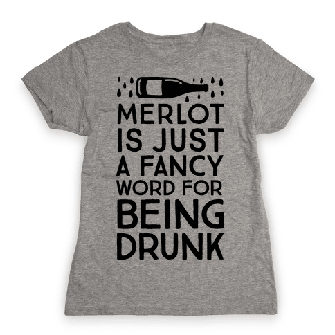 Merlot Is Just A Fancy Word For Being Drunk Womens T-Shirt