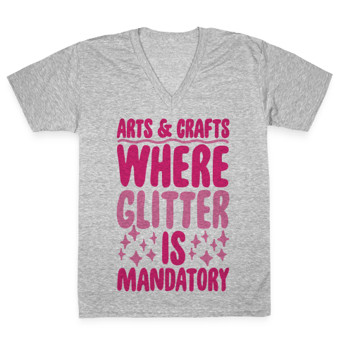 Arts and Crafts Where Glitter Is Mandatory V-Neck Tee Shirt