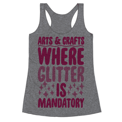 Arts and Crafts Where Glitter Is Mandatory Racerback Tank Top
