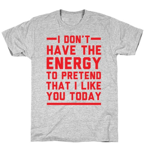 I Don't Have The Energy To Pretend That I Like You Today T-Shirt