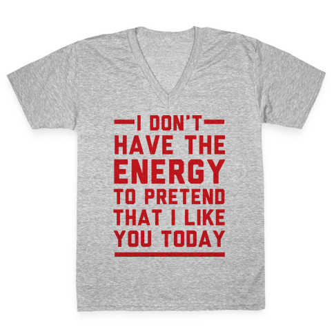I Don't Have The Energy To Pretend That I Like You Today V-Neck Tee Shirt