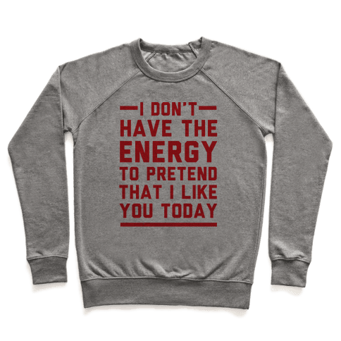 I Don't Have The Energy To Pretend That I Like You Today Pullover