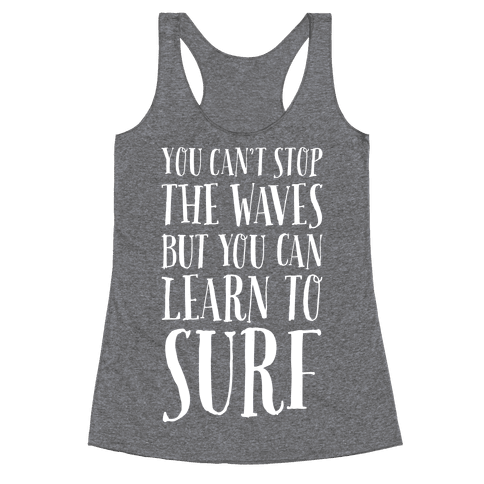 You Can't Stop The Waves, But You Can Learn To Surf Racerback Tank Top