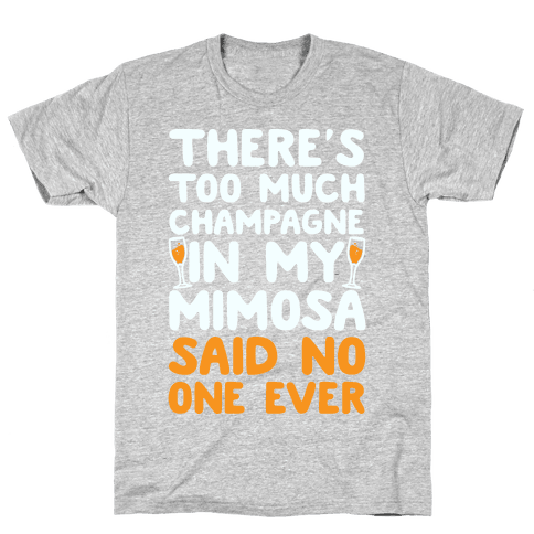 There's Too Much Champagne In My Mimosa Said No One Ever Mens T-Shirt