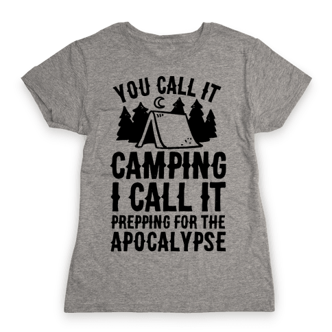 You Call It Camping I Call It Prepping For The Apocalypse Womens T-Shirt
