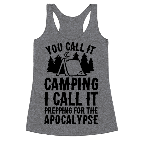 You Call It Camping I Call It Prepping For The Apocalypse Racerback Tank Top