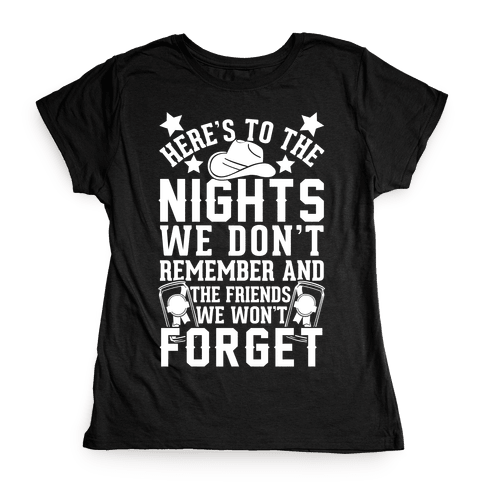Here's To The Nights We Don't Remember And The Friends We Won't Forget Womens T-Shirt