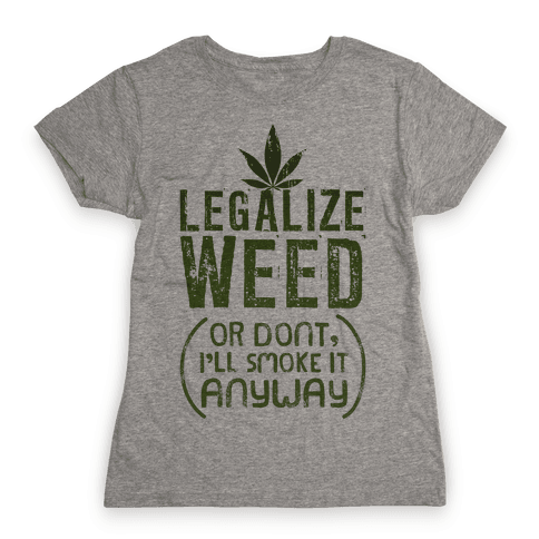 Legalize Weed (Or Don't) Womens T-Shirt