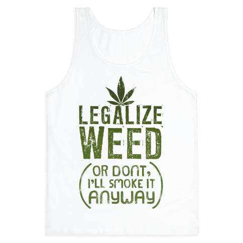 Legalize Weed (Or Don't) Tank Top