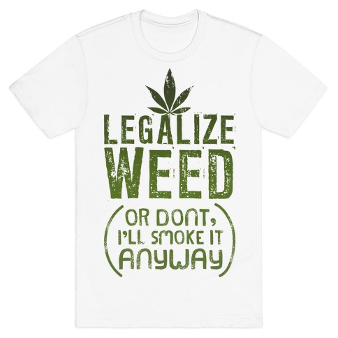 Legalize Weed (Or Don't) T-Shirt