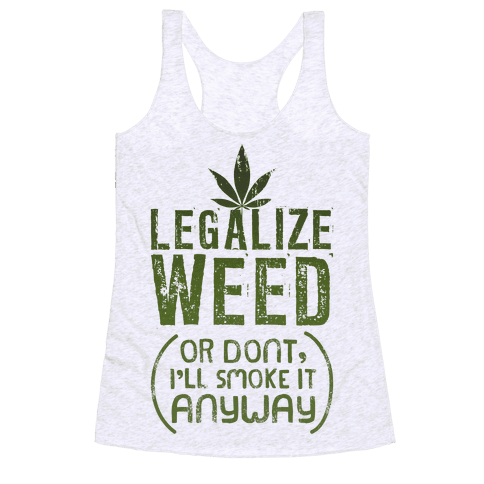 Legalize Weed (Or Don't) Racerback Tank Top